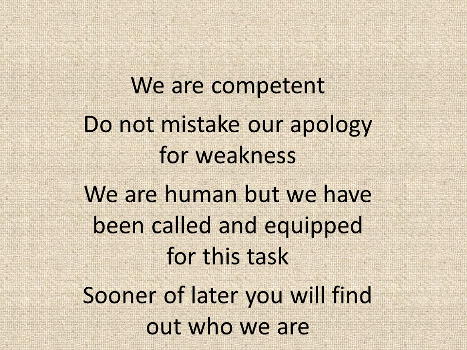 We are competent Do not mistake our apology for weakness We are human but we have been called and equipped for this task Sooner of later you will find out who we are