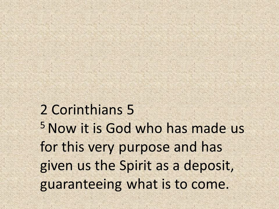 2 Corinthians 5 5 Now it is God who has made us for this very purpose and has given us the Spirit as a deposit, guaranteeing what is to come.