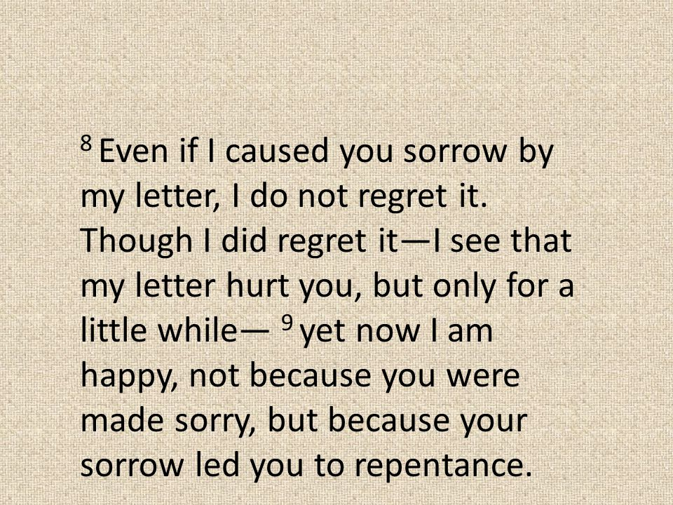 8 Even if I caused you sorrow by my letter, I do not regret it.