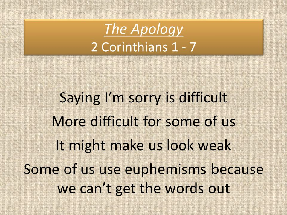 The Apology 2 Corinthians 1 - 7 Saying I'm sorry is difficult More difficult for some of us It might make us look weak Some of us use euphemisms because we can't get the words out