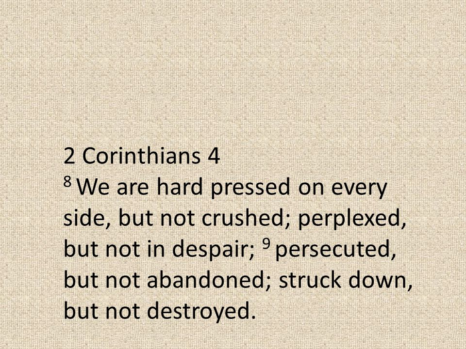2 Corinthians 4 8 We are hard pressed on every side, but not crushed; perplexed, but not in despair; 9 persecuted, but not abandoned; struck down, but not destroyed.