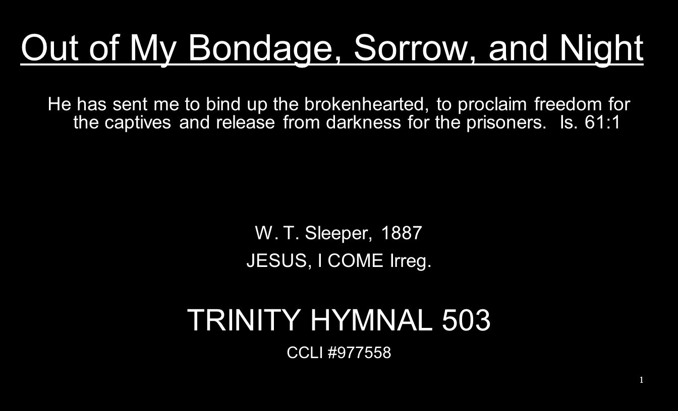 Out of My Bondage, Sorrow, and Night He has sent me to bind up the brokenhearted, to proclaim freedom for the captives and release from darkness for t