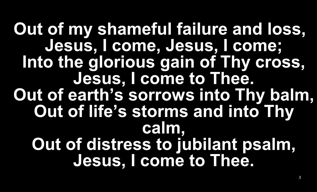 Out of my shameful failure and loss, Jesus, I come, Jesus, I come; Into the glorious gain of Thy cross, Jesus, I come to Thee.