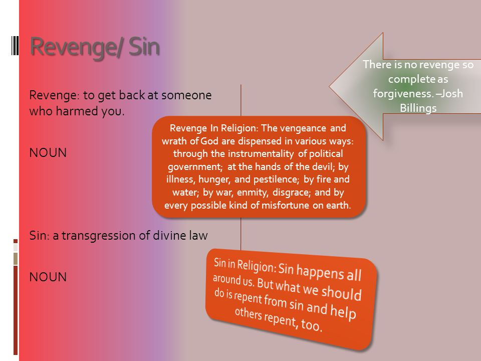 Revenge/ Sin Revenge: to get back at someone who harmed you. NOUN Sin: a transgression of divine law NOUN Revenge In Religion: The vengeance and wrath