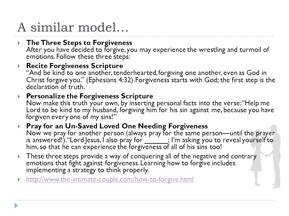 A similar model…  The Three Steps to Forgiveness After you have decided to forgive, you may experience the wrestling and turmoil of emotions.