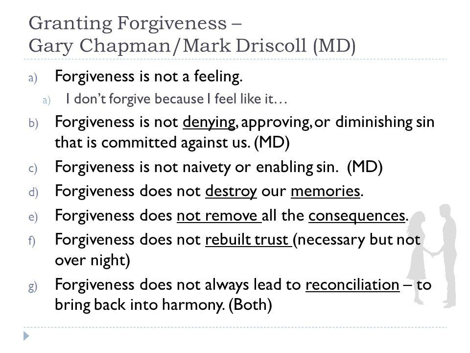 Granting Forgiveness – Gary Chapman/Mark Driscoll h) Forgiveness is not neglecting justice.