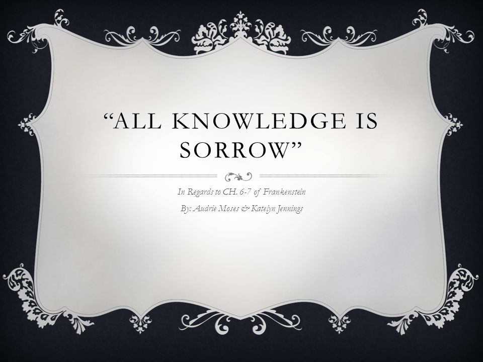 ALL KNOWLEDGE IS SORROW In Regards to CH. 6-7 of Frankenstein By: Audrie Moses & Katelyn Jennings