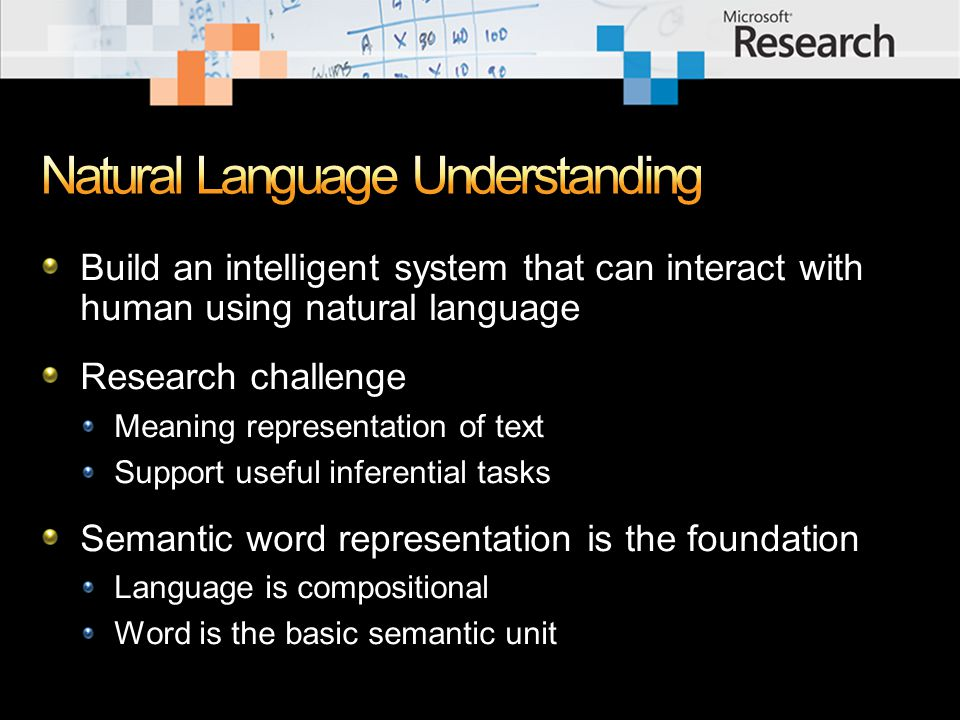 Build an intelligent system that can interact with human using natural language Research challenge Meaning representation of text Support useful inferential tasks Semantic word representation is the foundation Language is compositional Word is the basic semantic unit