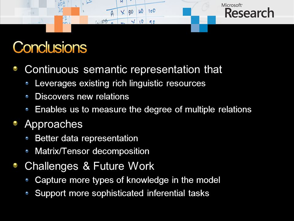 Continuous semantic representation that Leverages existing rich linguistic resources Discovers new relations Enables us to measure the degree of multiple relations Approaches Better data representation Matrix/Tensor decomposition Challenges & Future Work Capture more types of knowledge in the model Support more sophisticated inferential tasks