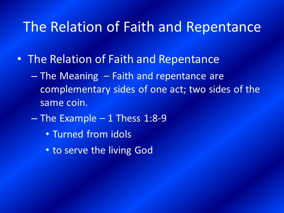 The Relation of Faith and Repentance – The Meaning – Faith and repentance are complementary sides of one act; two sides of the same coin. – The Exampl