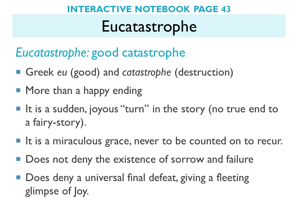 INTERACTIVE NOTEBOOK PAGE 43 Eucatastrophe Eucatastrophe: good catastrophe  Greek eu (good) and catastrophe (destruction)  More than a happy ending  It is a sudden, joyous turn in the story (no true end to a fairy-story).