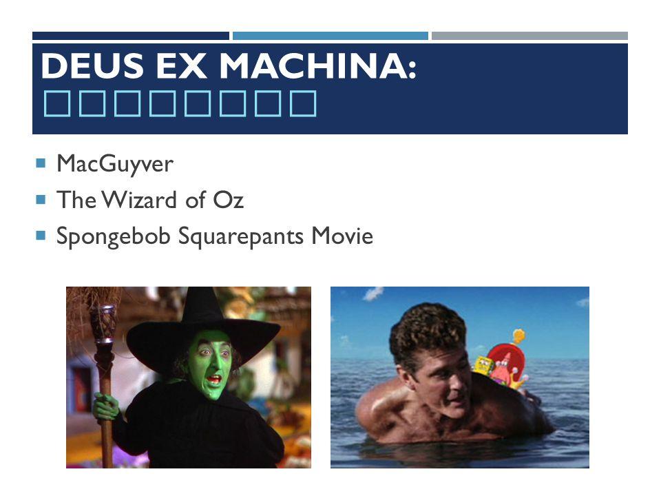 DEUS EX MACHINA: EXAMPLES  MacGuyver  The Wizard of Oz  Spongebob Squarepants Movie