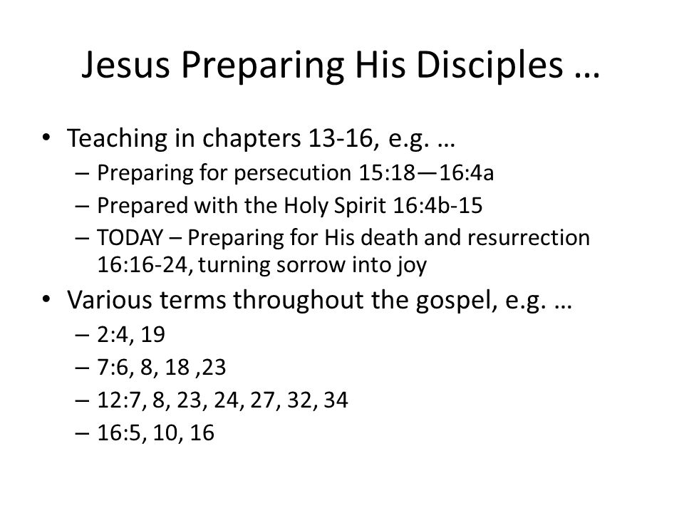 Jesus Preparing His Disciples … Teaching in chapters 13-16, e.g.