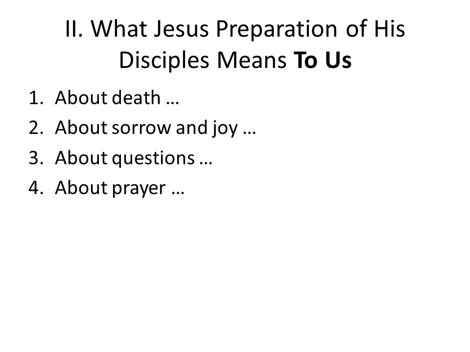 II. What Jesus Preparation of His Disciples Means To Us 1.About death … 2.About sorrow and joy … 3.About questions … 4.About prayer …