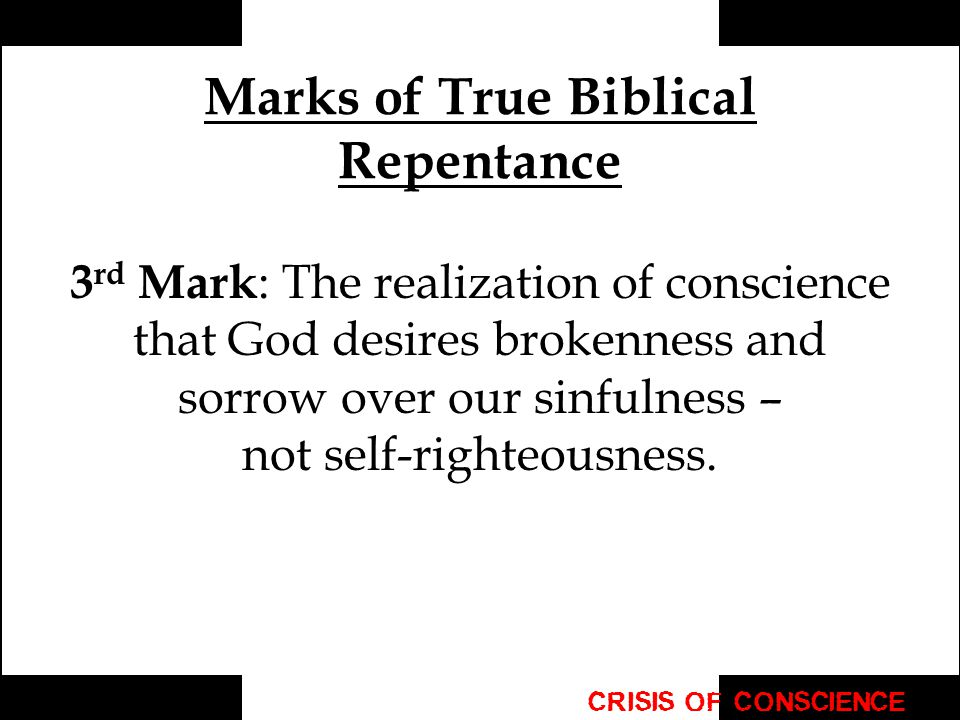 Marks of True Biblical Repentance 3 rd Mark : The realization of conscience that God desires brokenness and sorrow over our sinfulness – not self-righteousness.