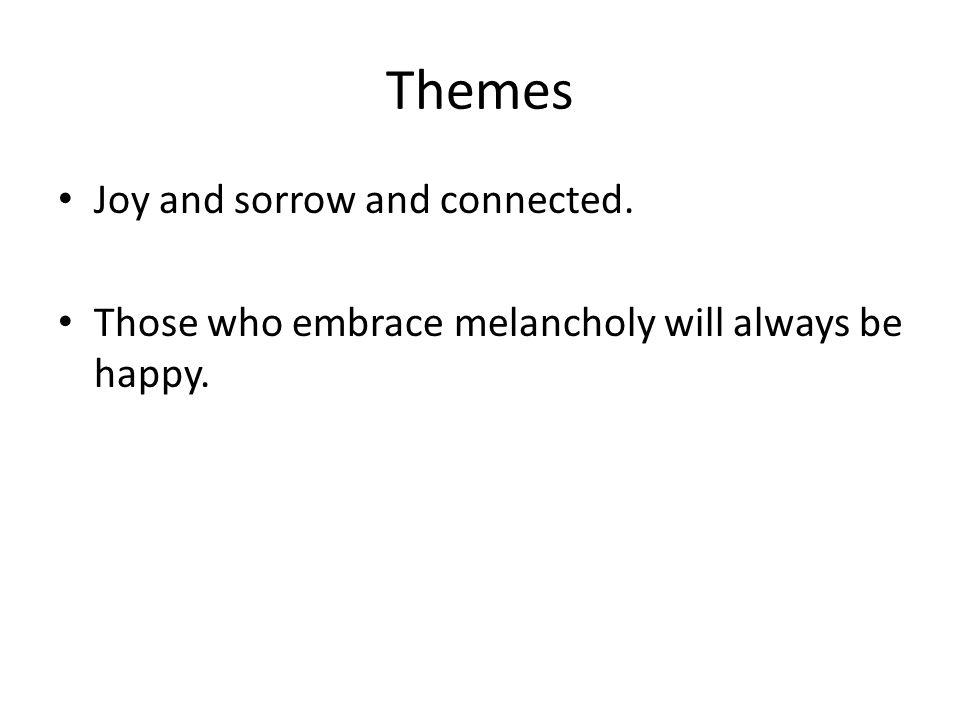 Themes Joy and sorrow and connected. Those who embrace melancholy will always be happy.