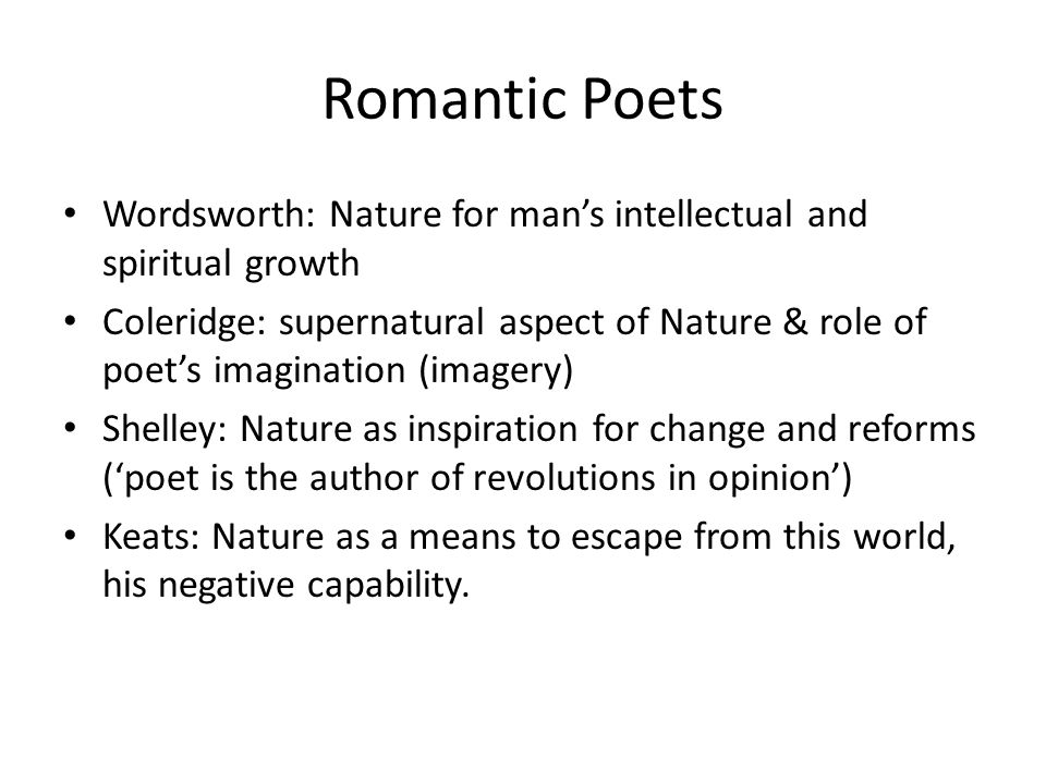 Romantic Poets Wordsworth: Nature for man's intellectual and spiritual growth Coleridge: supernatural aspect of Nature & role of poet's imagination (imagery) Shelley: Nature as inspiration for change and reforms ('poet is the author of revolutions in opinion') Keats: Nature as a means to escape from this world, his negative capability.