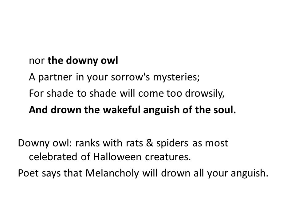 nor the downy owl A partner in your sorrow s mysteries; For shade to shade will come too drowsily, And drown the wakeful anguish of the soul.