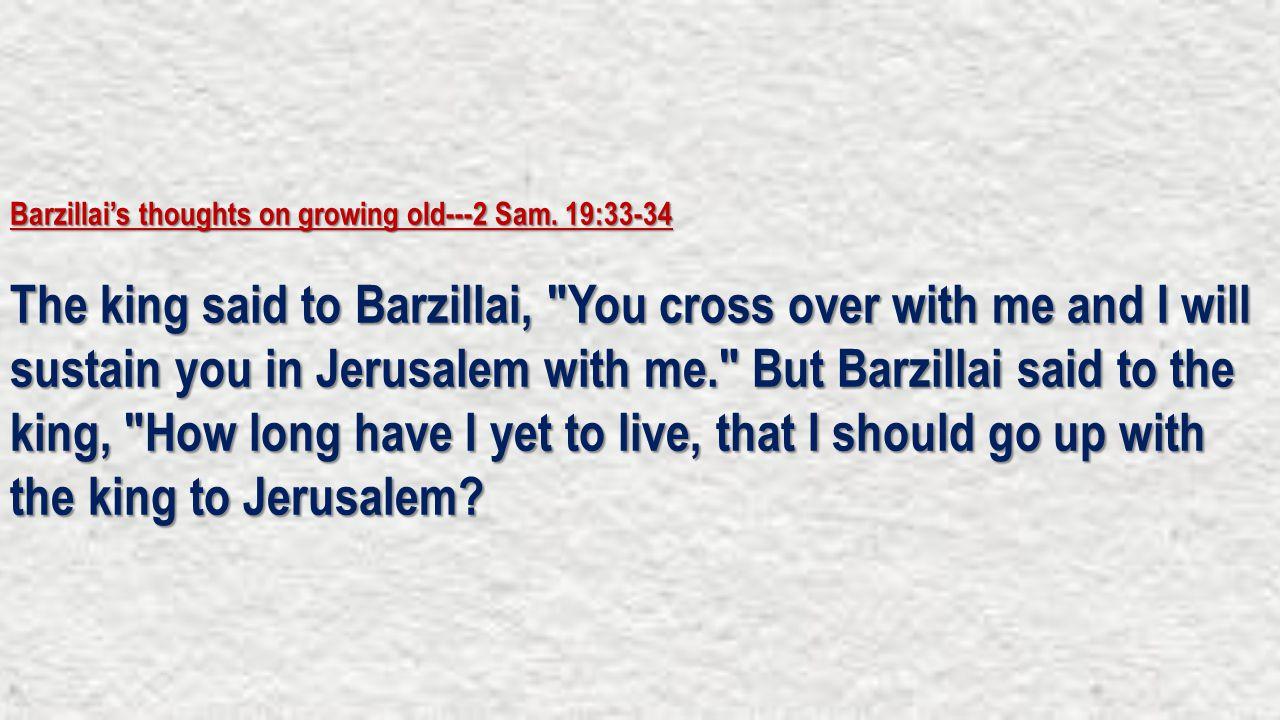 Barzillai's thoughts on growing old---2 Sam. 19:33-34 The king said to Barzillai,