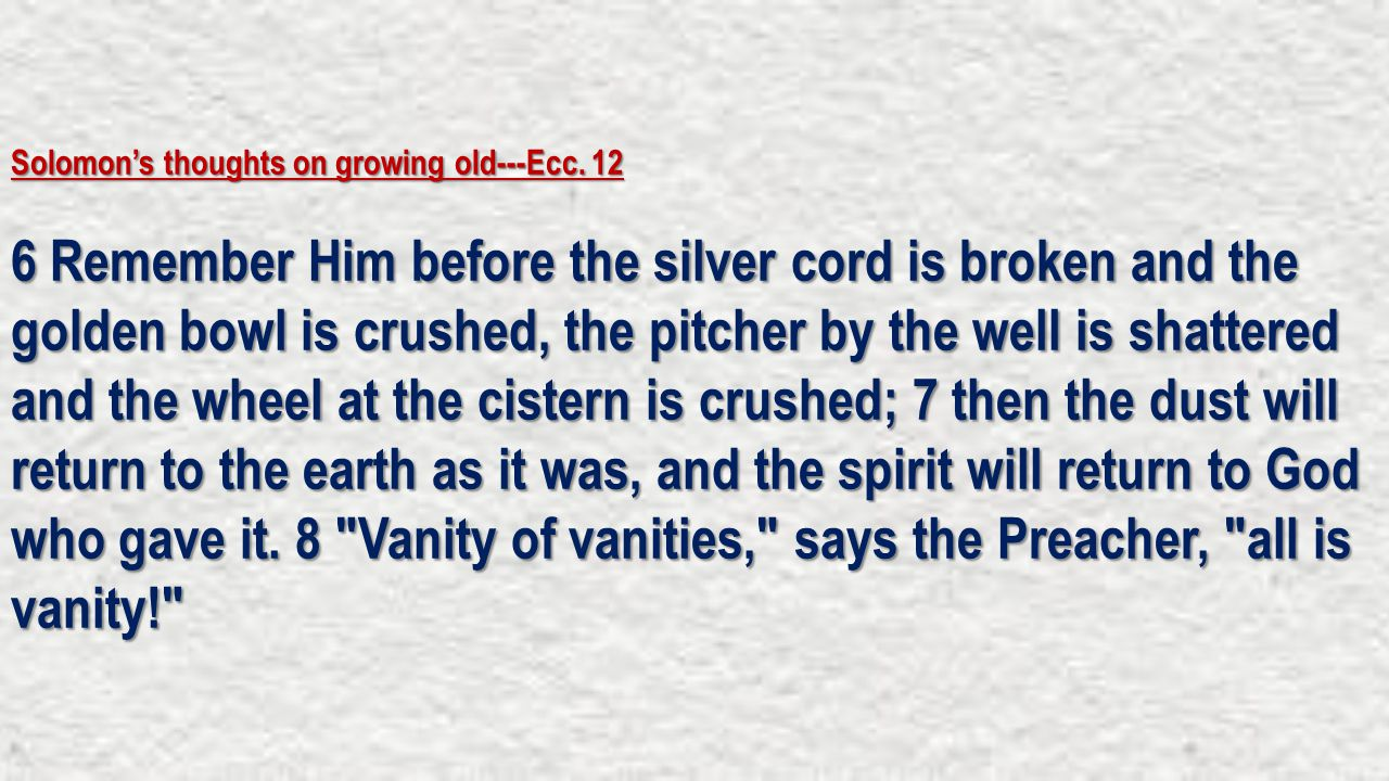 Solomon's thoughts on growing old---Ecc. 12 6 Remember Him before the silver cord is broken and the golden bowl is crushed, the pitcher by the well is