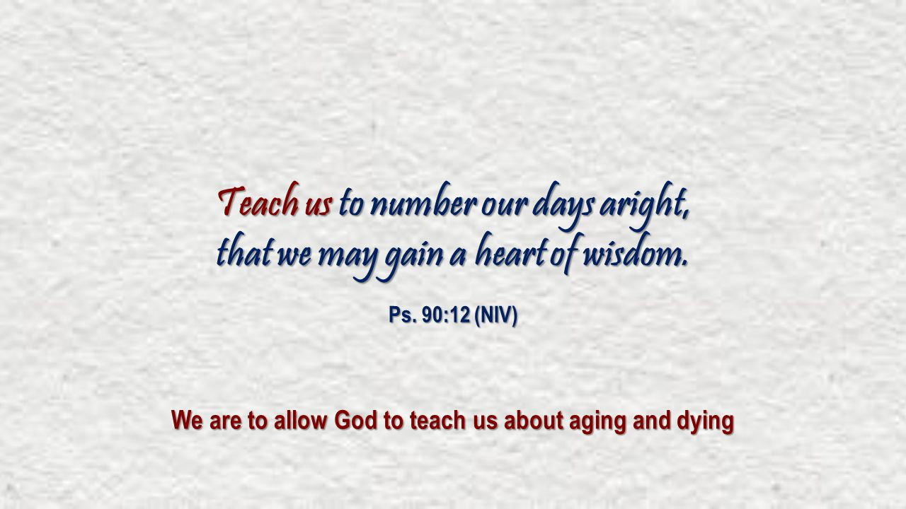 Teach us to number our days aright, that we may gain a heart of wisdom. Ps. 90:12 (NIV) We are to allow God to teach us about aging and dying