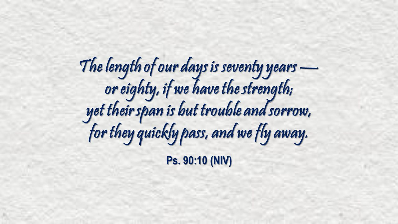 The length of our days is seventy years — or eighty, if we have the strength; yet their span is but trouble and sorrow, for they quickly pass, and we fly away.