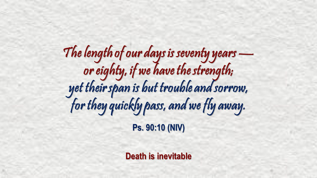 The length of our days is seventy years — or eighty, if we have the strength; yet their span is but trouble and sorrow, for they quickly pass, and we