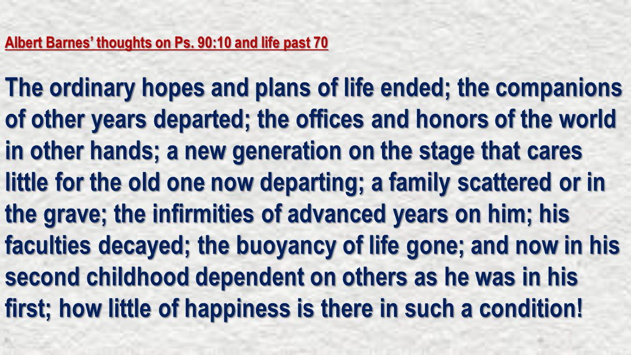 Albert Barnes' thoughts on Ps. 90:10 and life past 70 The ordinary hopes and plans of life ended; the companions of other years departed; the offices