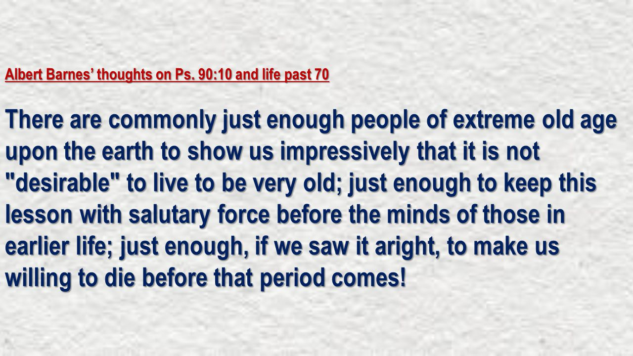 Albert Barnes' thoughts on Ps. 90:10 and life past 70 There are commonly just enough people of extreme old age upon the earth to show us impressively