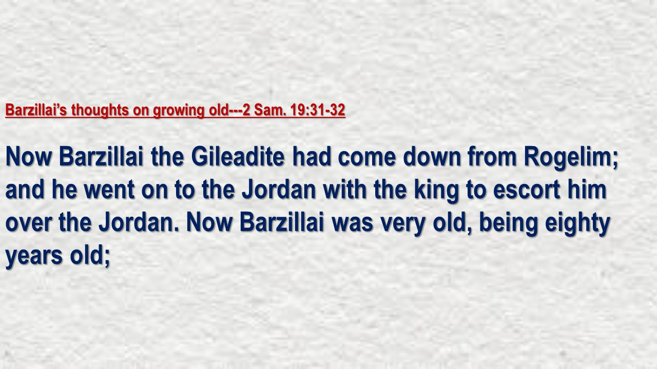 Barzillai's thoughts on growing old---2 Sam. 19:31-32 Now Barzillai the Gileadite had come down from Rogelim; and he went on to the Jordan with the ki