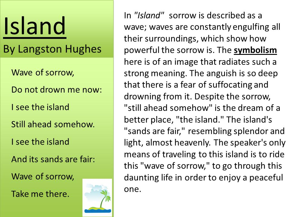 Island By Langston Hughes Wave of sorrow, Do not drown me now: I see the island Still ahead somehow.