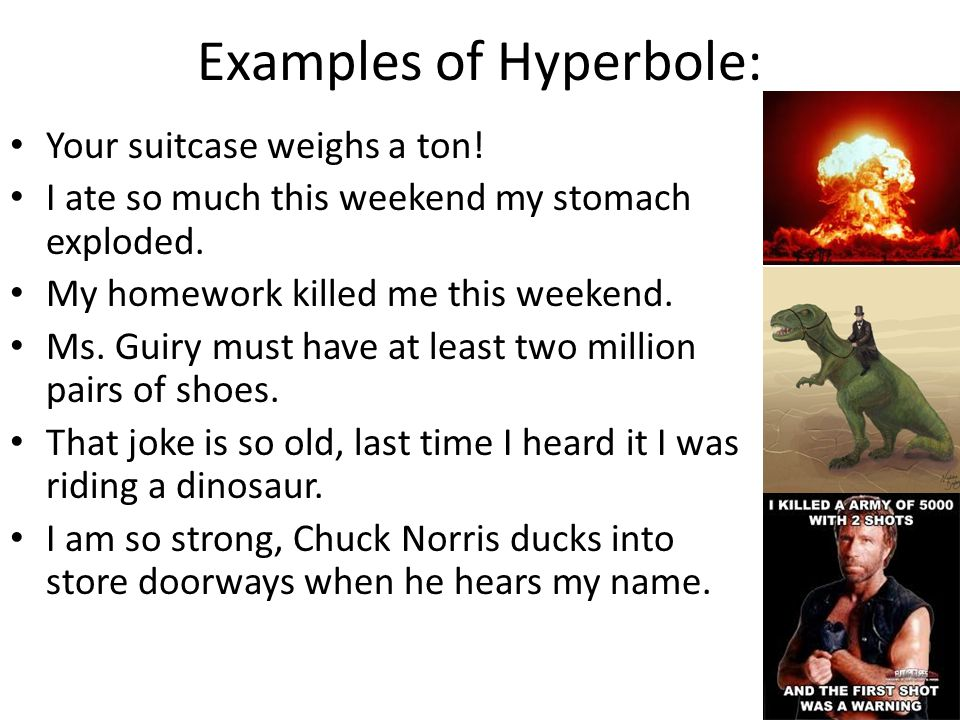 Examples of Hyperbole: Your suitcase weighs a ton.