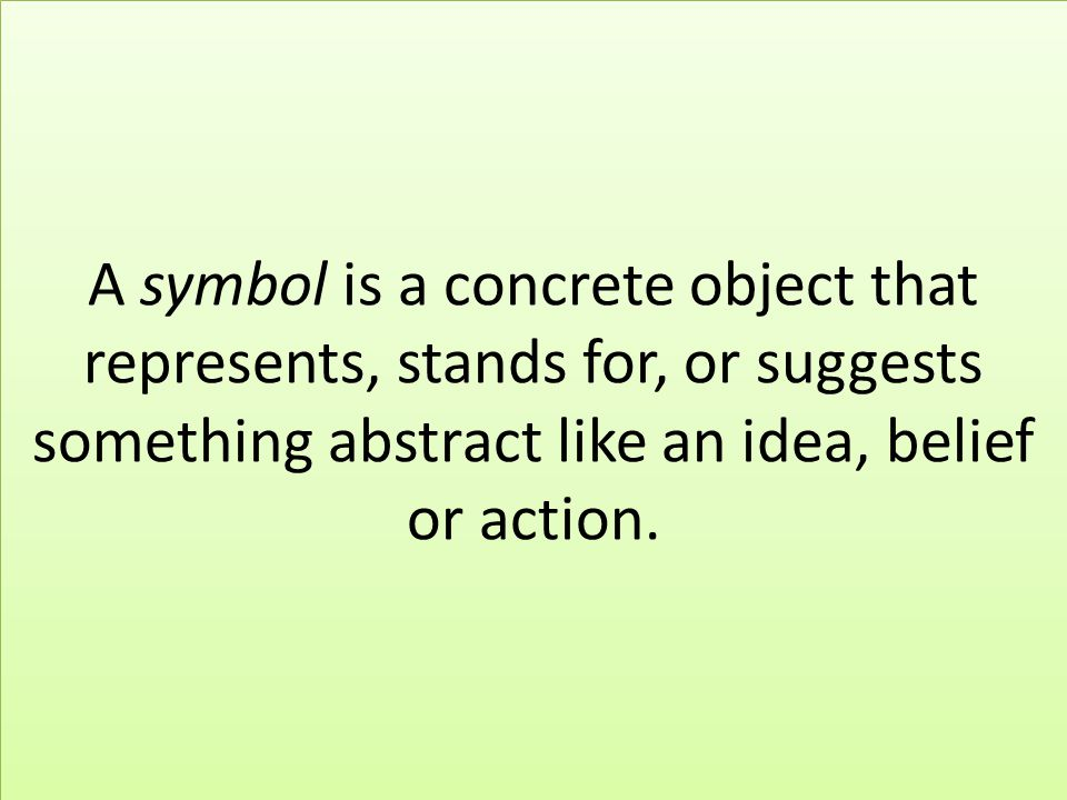 A symbol is a concrete object that represents, stands for, or suggests something abstract like an idea, belief or action.