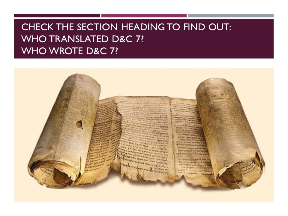 CHECK THE SECTION HEADING TO FIND OUT: WHO TRANSLATED D&C 7? WHO WROTE D&C 7?