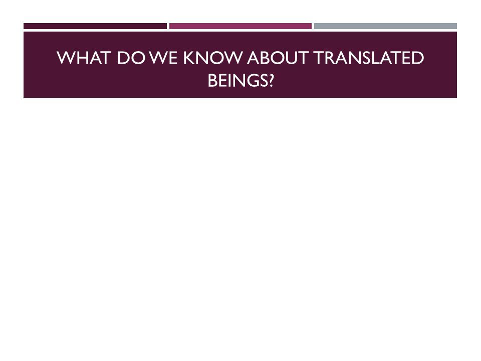 WHAT DO WE KNOW ABOUT TRANSLATED BEINGS?