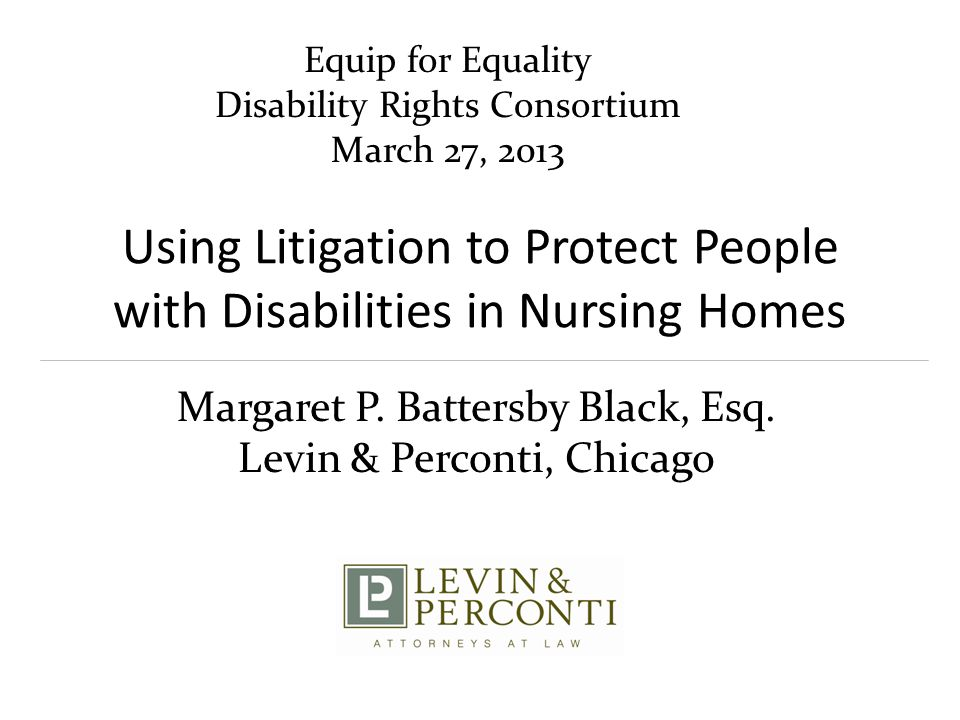 Using Litigation to Protect People with Disabilities in Nursing Homes Margaret P. Battersby Black, Esq. Levin & Perconti, Chicago Equip for Equality D
