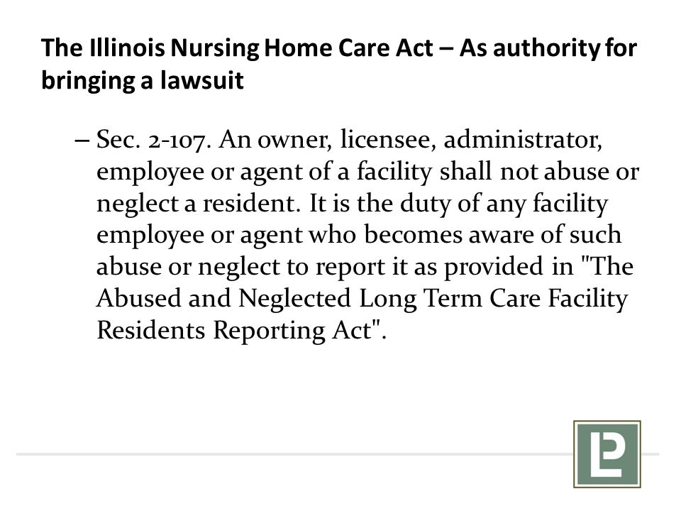 The Illinois Nursing Home Care Act – As authority for bringing a lawsuit – Sec. 2-107. An owner, licensee, administrator, employee or agent of a facil