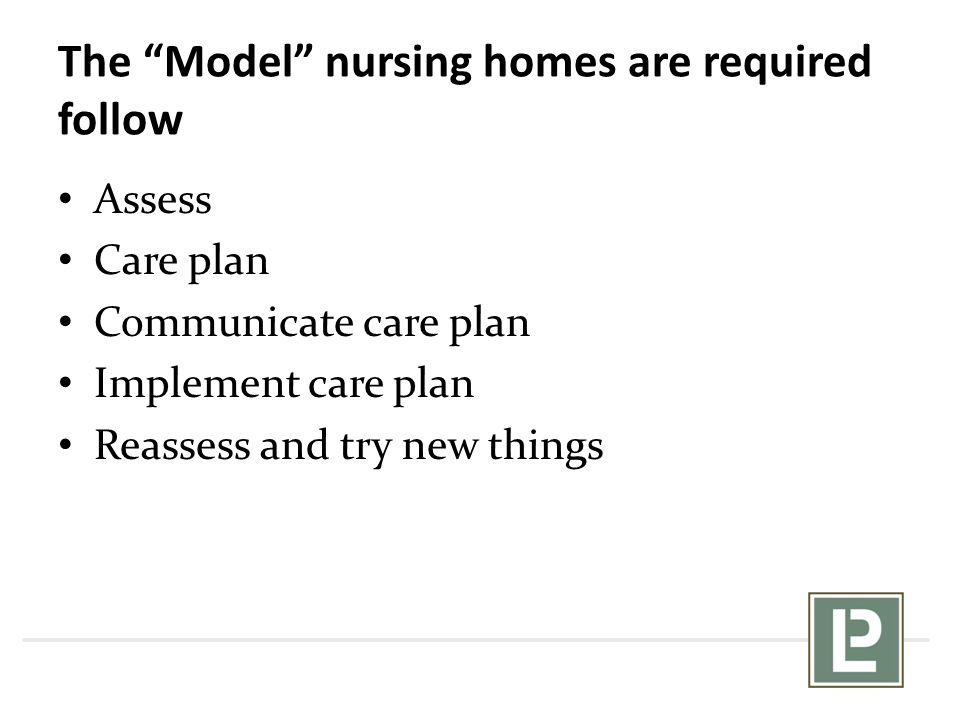 "The ""Model"" nursing homes are required follow Assess Care plan Communicate care plan Implement care plan Reassess and try new things"