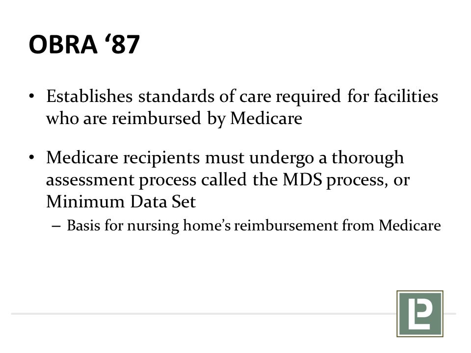 OBRA '87 Establishes standards of care required for facilities who are reimbursed by Medicare Medicare recipients must undergo a thorough assessment process called the MDS process, or Minimum Data Set – Basis for nursing home's reimbursement from Medicare