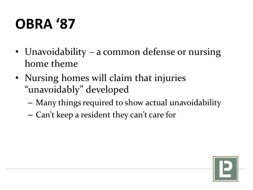 OBRA '87 Unavoidability – a common defense or nursing home theme Nursing homes will claim that injuries unavoidably developed – Many things required to show actual unavoidability – Can't keep a resident they can't care for