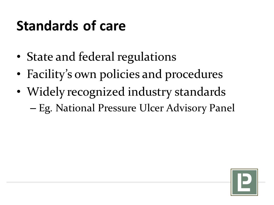 Standards of care State and federal regulations Facility's own policies and procedures Widely recognized industry standards – Eg. National Pressure Ul