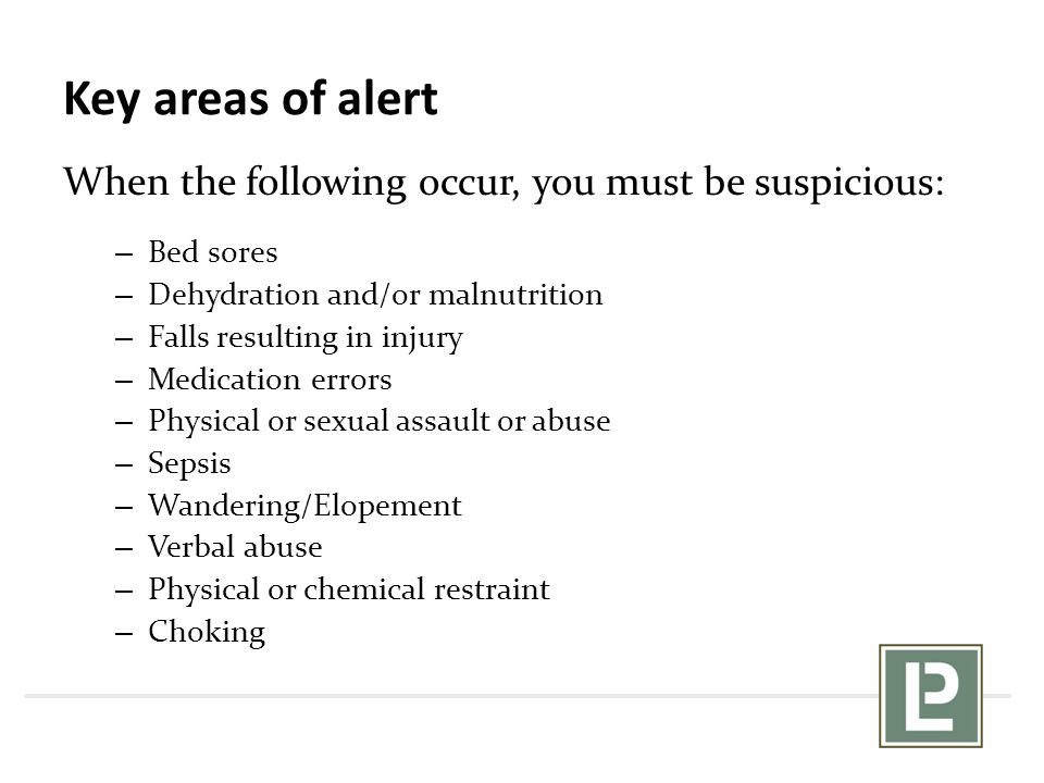 Key areas of alert When the following occur, you must be suspicious: – Bed sores – Dehydration and/or malnutrition – Falls resulting in injury – Medic