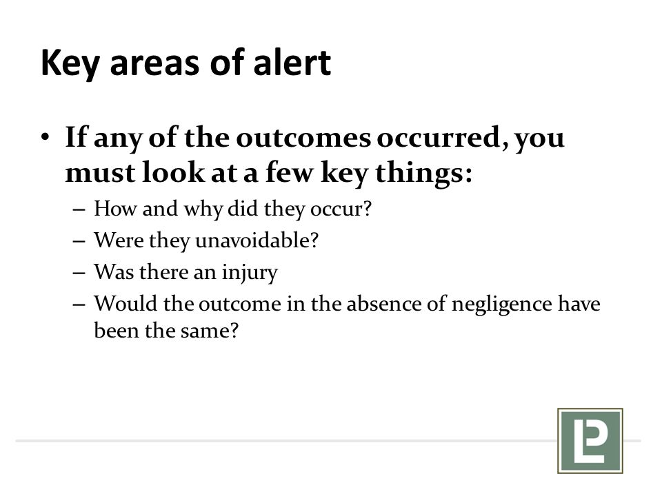 Key areas of alert If any of the outcomes occurred, you must look at a few key things: – How and why did they occur? – Were they unavoidable? – Was th