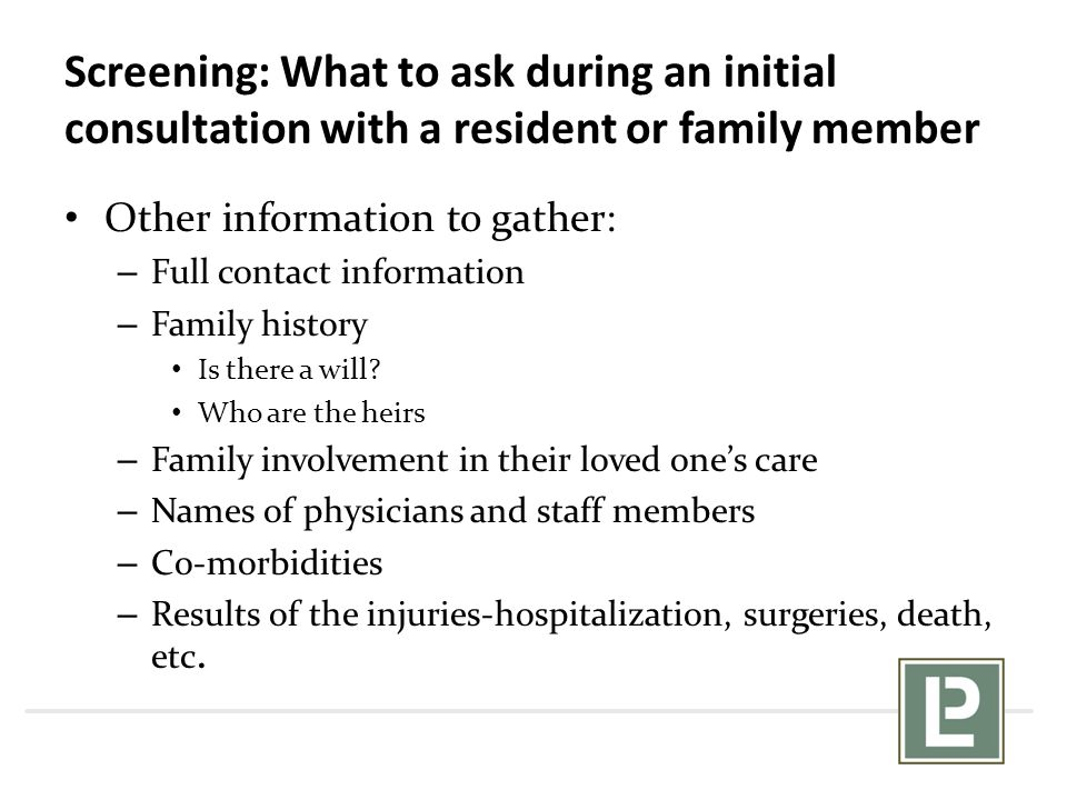 Screening: What to ask during an initial consultation with a resident or family member Other information to gather: – Full contact information – Famil