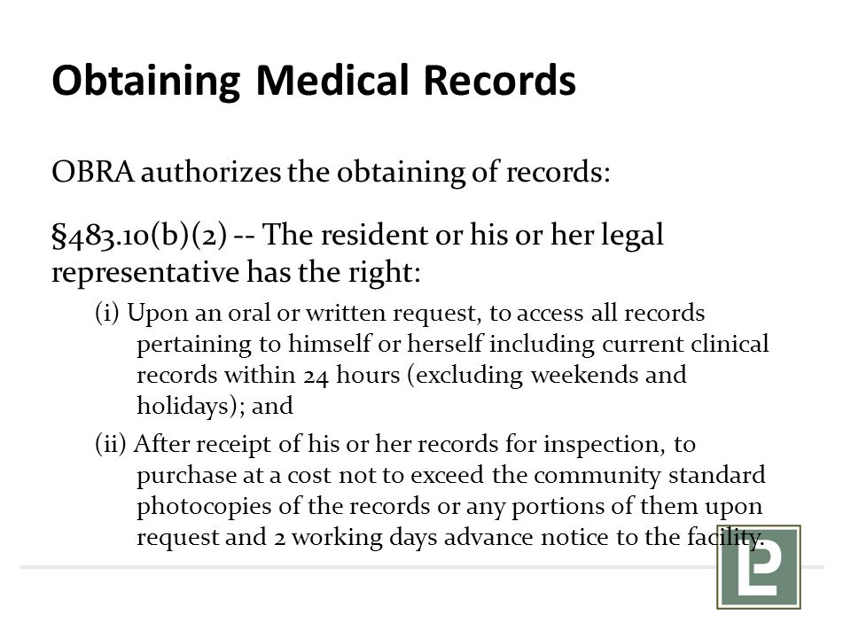 Obtaining Medical Records OBRA authorizes the obtaining of records: §483.10(b)(2) -- The resident or his or her legal representative has the right: (i