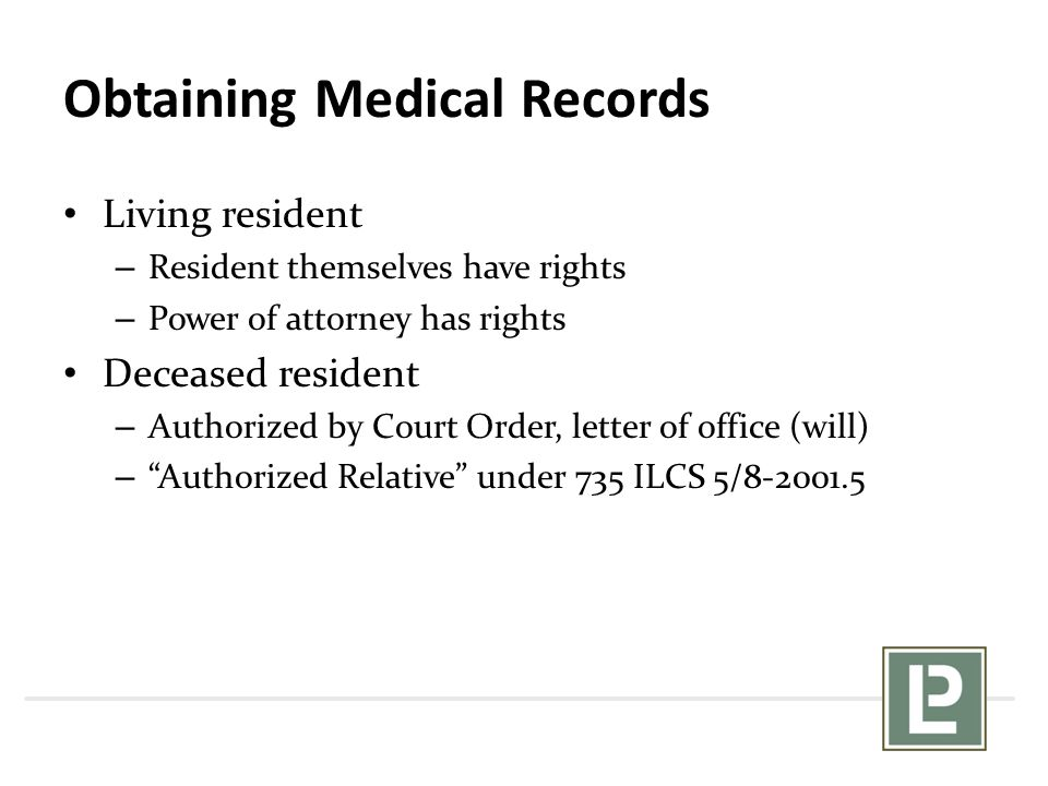 Obtaining Medical Records Living resident – Resident themselves have rights – Power of attorney has rights Deceased resident – Authorized by Court Ord