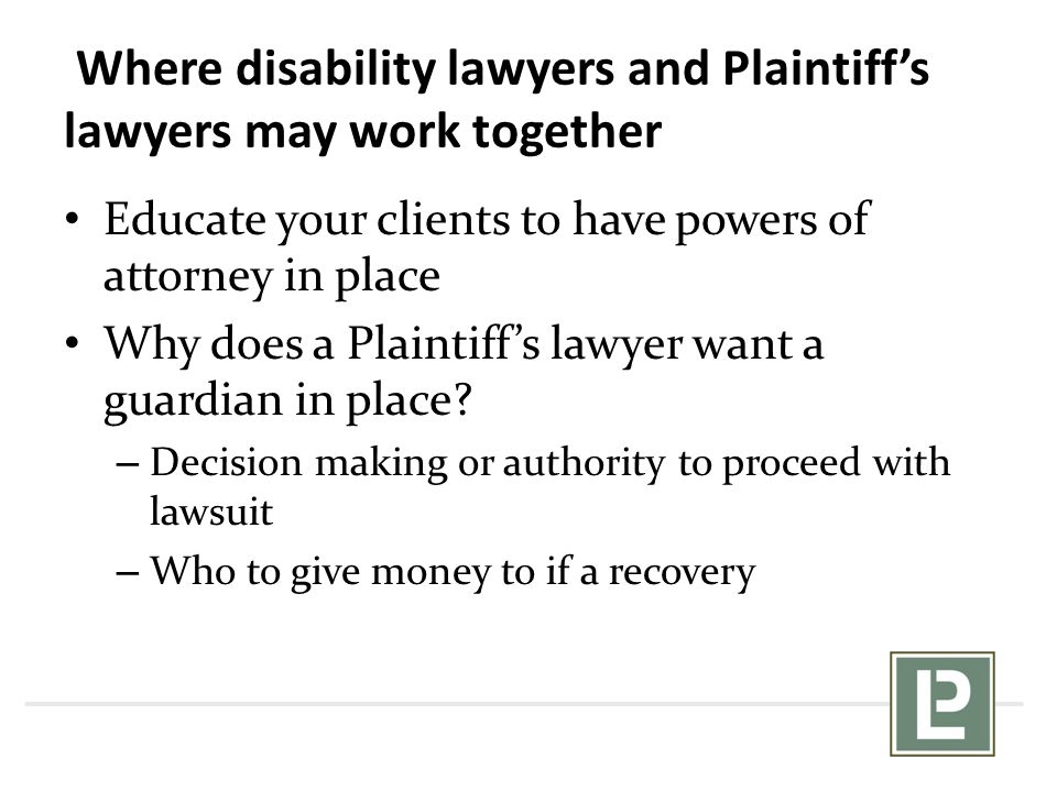 Where disability lawyers and Plaintiff's lawyers may work together Educate your clients to have powers of attorney in place Why does a Plaintiff's law