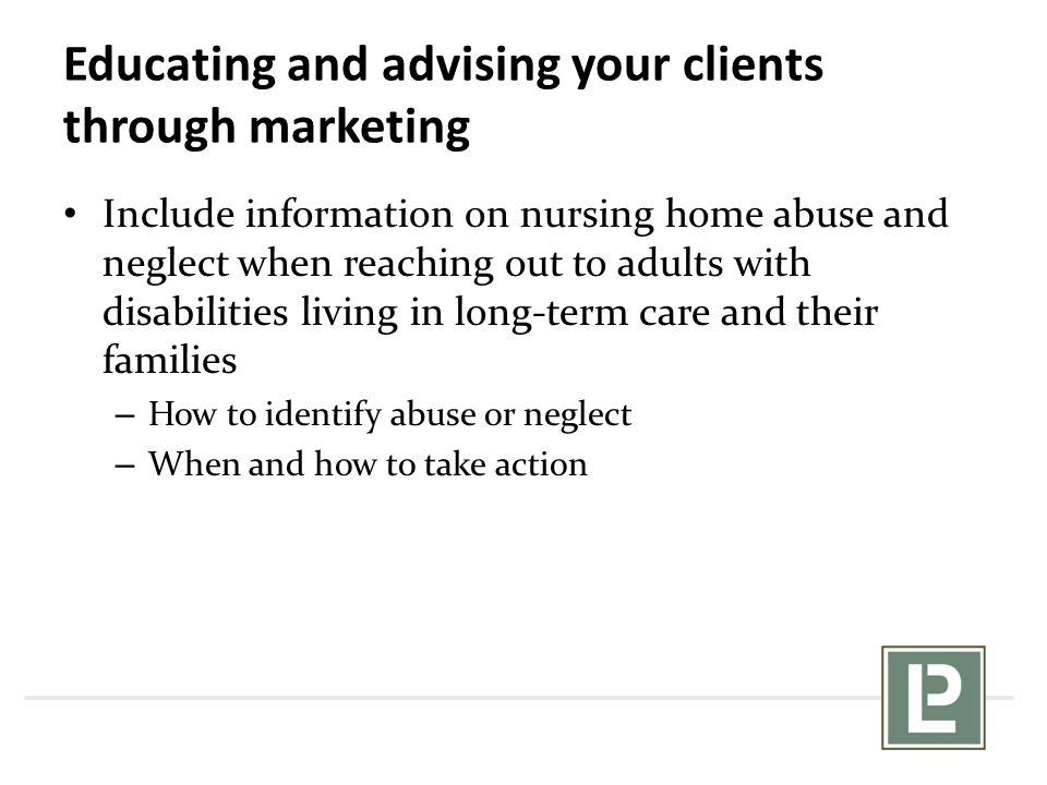 Educating and advising your clients through marketing Include information on nursing home abuse and neglect when reaching out to adults with disabilit