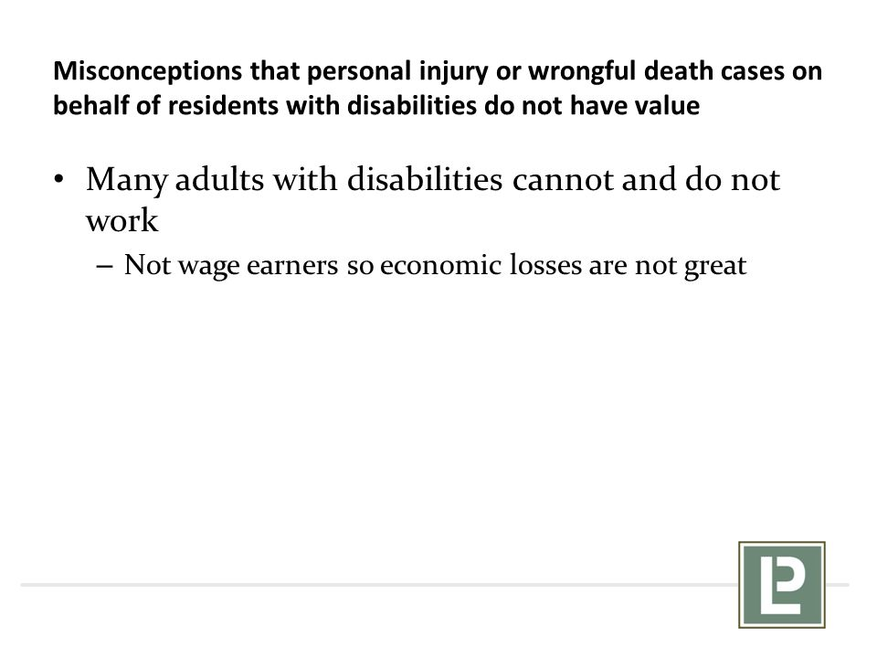 Many adults with disabilities cannot and do not work – Not wage earners so economic losses are not great Misconceptions that personal injury or wrongf