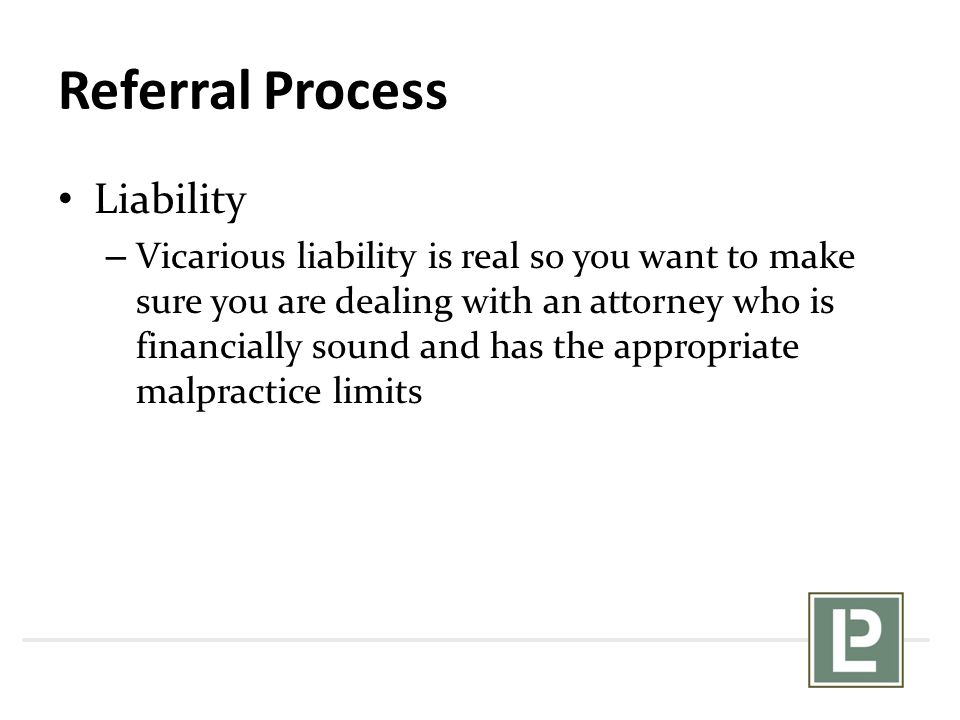 Referral Process Liability – Vicarious liability is real so you want to make sure you are dealing with an attorney who is financially sound and has the appropriate malpractice limits